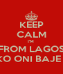 KEEP CALM I'M  FROM LAGOS EKO ONI BAJE O - Personalised Poster A4 size