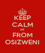 KEEP CALM IM FROM OSIZWENI - Personalised Poster A4 size