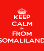 KEEP CALM IM FROM SOMALILAND - Personalised Poster A4 size