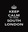 KEEP CALM IM FROM SOUTH LONDON - Personalised Poster A4 size