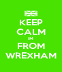 KEEP CALM IM FROM WREXHAM - Personalised Poster A4 size