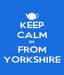 KEEP CALM IM FROM YORKSHIRE - Personalised Poster A4 size