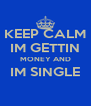 KEEP CALM IM GETTIN MONEY AND IM SINGLE  - Personalised Poster A4 size