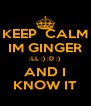 KEEP  CALM IM GINGER :LL ;) :D :)  AND I KNOW IT - Personalised Poster A4 size