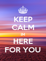 KEEP CALM IM HERE FOR YOU - Personalised Poster A4 size
