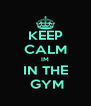 KEEP CALM IM IN THE  GYM - Personalised Poster A4 size