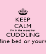 KEEP CALM I'm in the mood for CUDDLING  Mine bed or yours?? - Personalised Poster A4 size