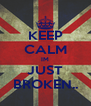 KEEP CALM IM JUST BROKEN.. - Personalised Poster A4 size