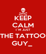KEEP CALM I`M JUST THE TATTOO GUY_  - Personalised Poster A4 size