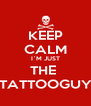 KEEP CALM I`M JUST THE  TATTOOGUY - Personalised Poster A4 size