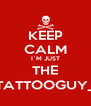 KEEP CALM I`M JUST THE  TATTOOGUY_  - Personalised Poster A4 size