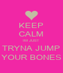 KEEP CALM IM JUST TRYNA JUMP YOUR BONES - Personalised Poster A4 size