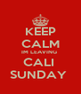 KEEP CALM IM LEAVING  CALI  SUNDAY  - Personalised Poster A4 size