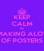 KEEP CALM IM MAKING ALOT OF POSTERS - Personalised Poster A4 size