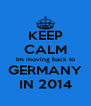 KEEP CALM Im moving back to GERMANY IN 2014 - Personalised Poster A4 size