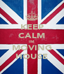 KEEP CALM IM MOVING HOUSE - Personalised Poster A4 size