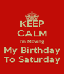 KEEP CALM I'm Moving My Birthday To Saturday - Personalised Poster A4 size
