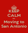 KEEP CALM Im Moving to San Antonio - Personalised Poster A4 size