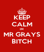 KEEP CALM IM MR GRAYS BITCH - Personalised Poster A4 size