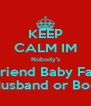KEEP CALM IM Nobody's Boyfriend Baby Father Husband or Boo - Personalised Poster A4 size