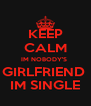 KEEP CALM IM NOBODY'S  GIRLFRIEND  IM SINGLE - Personalised Poster A4 size