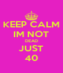 KEEP CALM IM NOT DEAD JUST 40 - Personalised Poster A4 size