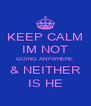 KEEP CALM IM NOT GOING ANYWHERE  & NEITHER IS HE - Personalised Poster A4 size