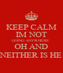 KEEP CALM IM NOT GOING ANYWHERE  OH AND NEITHER IS HE - Personalised Poster A4 size