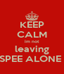 KEEP CALM im not leaving SPEE ALONE  - Personalised Poster A4 size