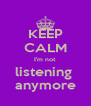 KEEP CALM I'm not  listening  anymore - Personalised Poster A4 size