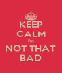 KEEP CALM I'm NOT THAT BAD - Personalised Poster A4 size