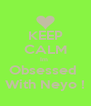 KEEP CALM Im  Obsessed  With Neyo ! - Personalised Poster A4 size