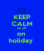 KEEP CALM im off on  holiday  - Personalised Poster A4 size