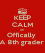 KEEP CALM I'm  Offically  A 8th grader  - Personalised Poster A4 size