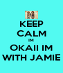 KEEP CALM IM OKAII IM WITH JAMIE - Personalised Poster A4 size