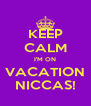 KEEP CALM I'M ON VACATION NICCAS! - Personalised Poster A4 size