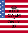 KEEP CALM I'M ONLY 37 - Personalised Poster A4 size