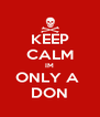 KEEP CALM IM ONLY A  DON - Personalised Poster A4 size