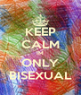 KEEP CALM IM ONLY BISEXUAL - Personalised Poster A4 size