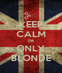 KEEP CALM I'M ONLY BLONDE - Personalised Poster A4 size
