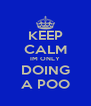 KEEP CALM IM ONLY DOING A POO - Personalised Poster A4 size