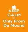KEEP CALM Im Only From Da Mound - Personalised Poster A4 size