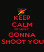 KEEP CALM IM ONLY GONNA  SHOOT YOU - Personalised Poster A4 size