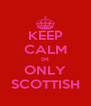 KEEP CALM IM ONLY SCOTTISH - Personalised Poster A4 size