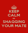 KEEP CALM IM SHAGGING YOUR MATE - Personalised Poster A4 size