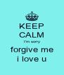 KEEP CALM I'm sorry forgive me i love u - Personalised Poster A4 size