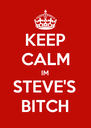 KEEP CALM IM STEVE'S BITCH - Personalised Poster A4 size