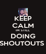 KEEP CALM IM STILL DOING SHOUTOUTS  - Personalised Poster A4 size