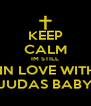 KEEP CALM IM STILL  IN LOVE WITH JUDAS BABY - Personalised Poster A4 size