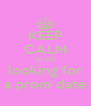 KEEP CALM im still looking for a prom date - Personalised Poster A4 size